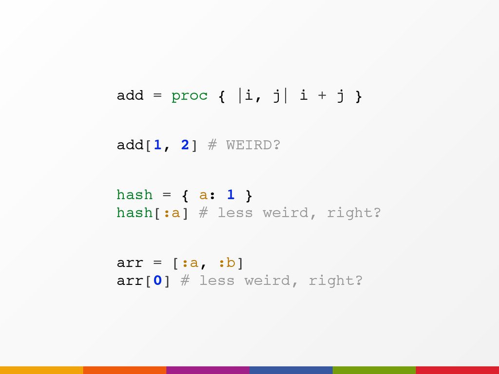 arr = [:a, :b] arr[0] # less weird, right? add ...