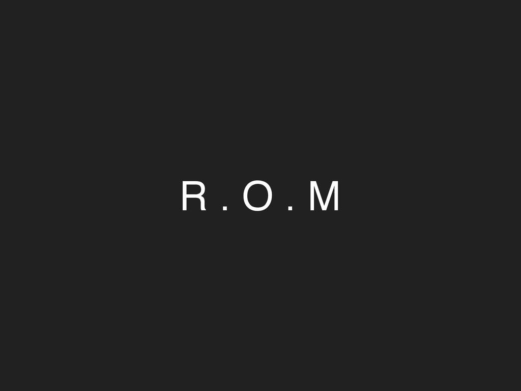 R . O . M