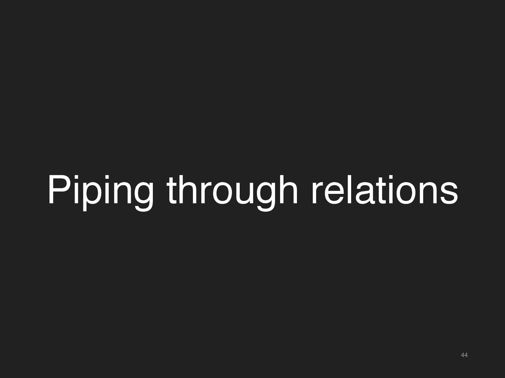44 Piping through relations