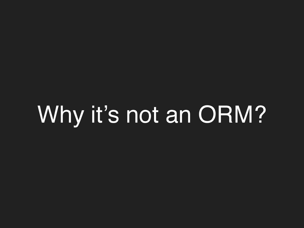 Why it's not an ORM?