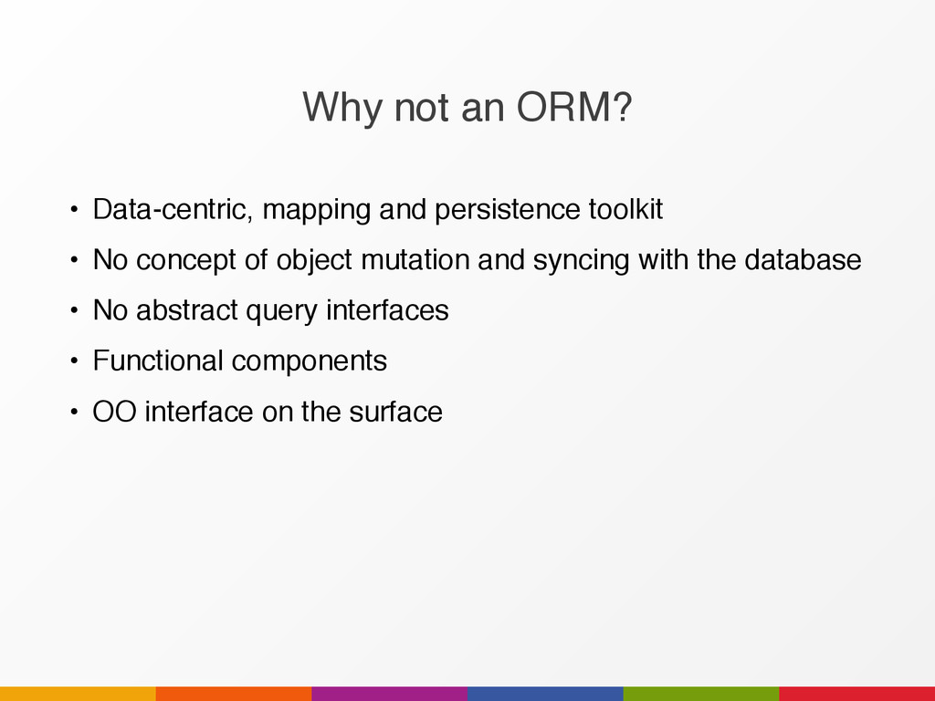 Why not an ORM? • Data-centric, mapping and per...