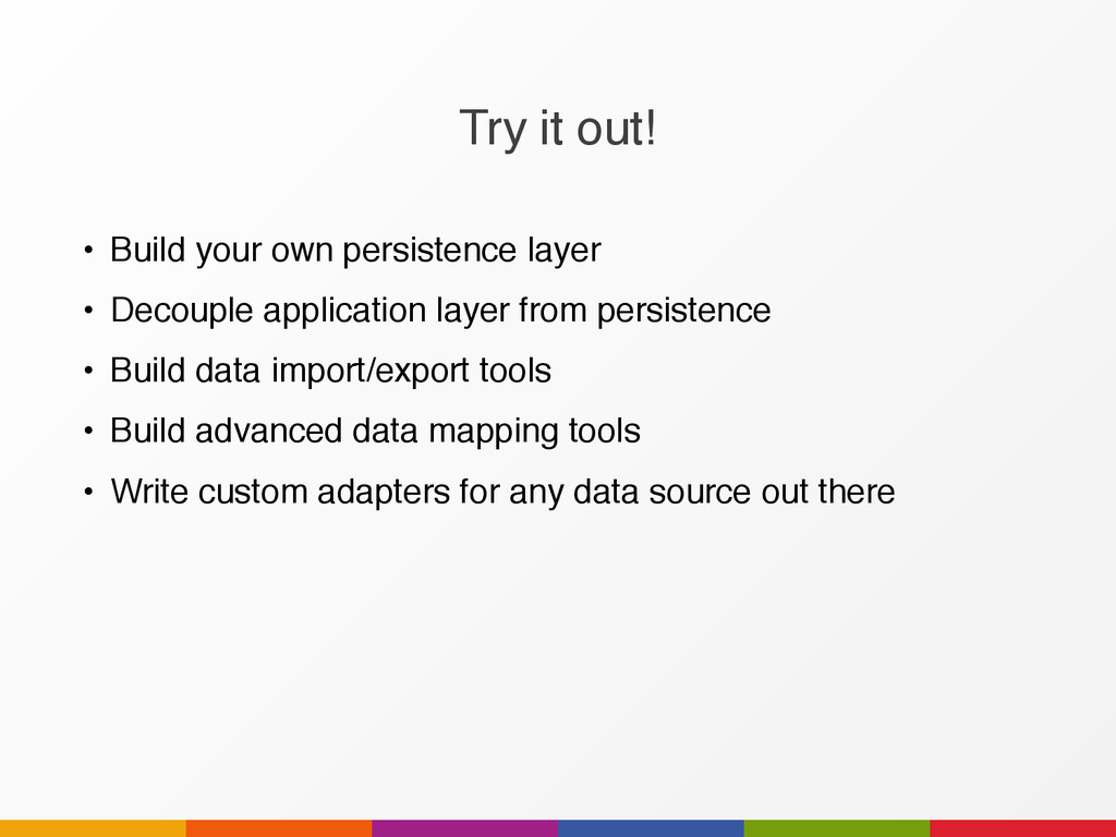 Try it out! • Build your own persistence layer ...