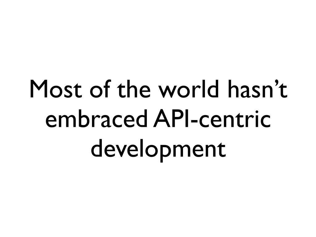 Most of the world hasn't embraced API-centric d...