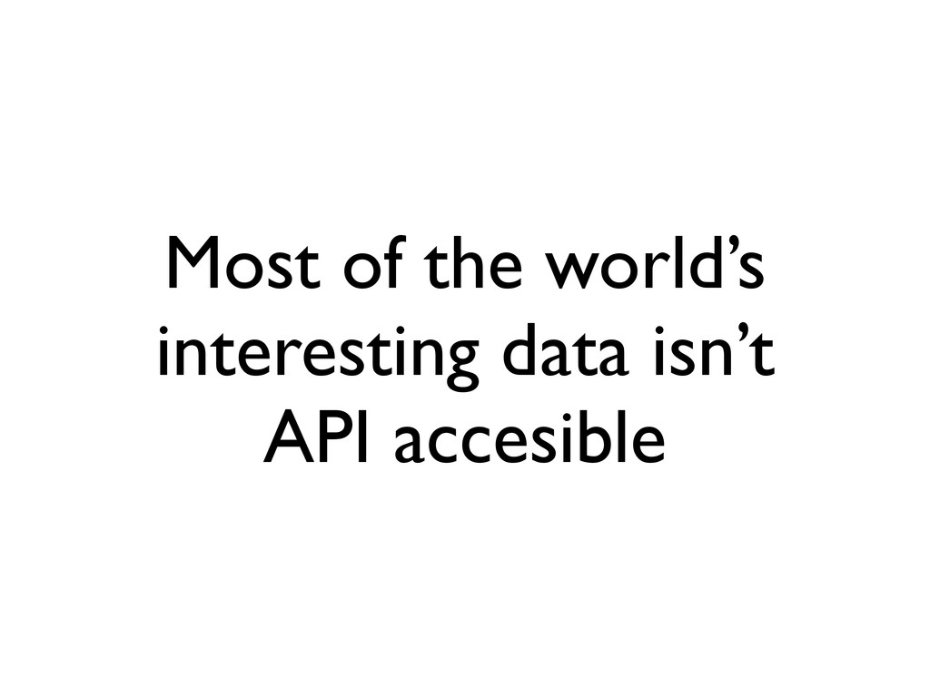 Most of the world's interesting data isn't API ...