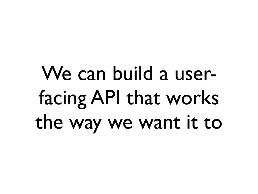 We can build a user- facing API that works the ...