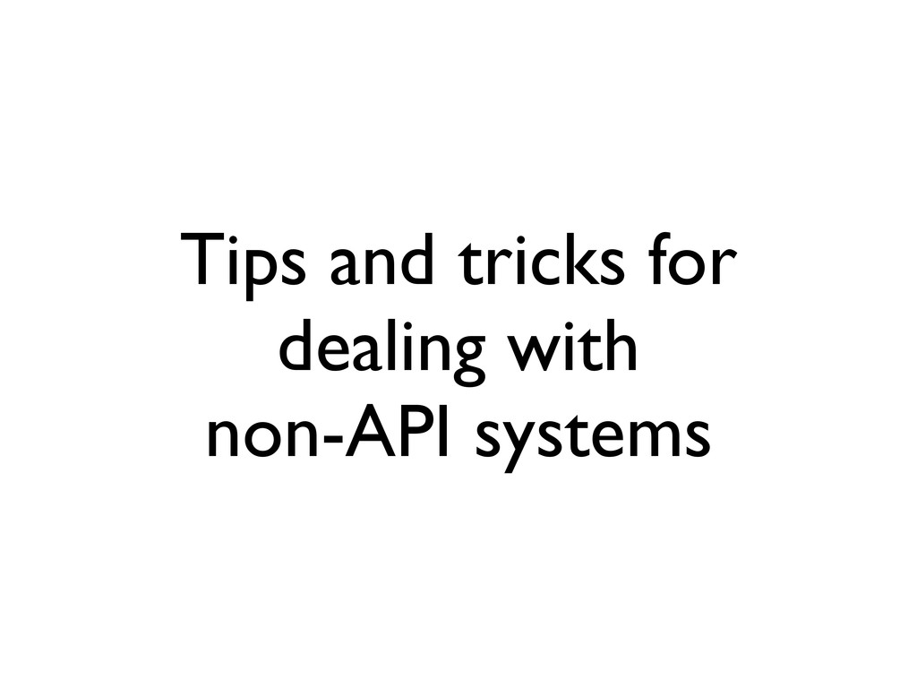 Tips and tricks for dealing with non-API systems