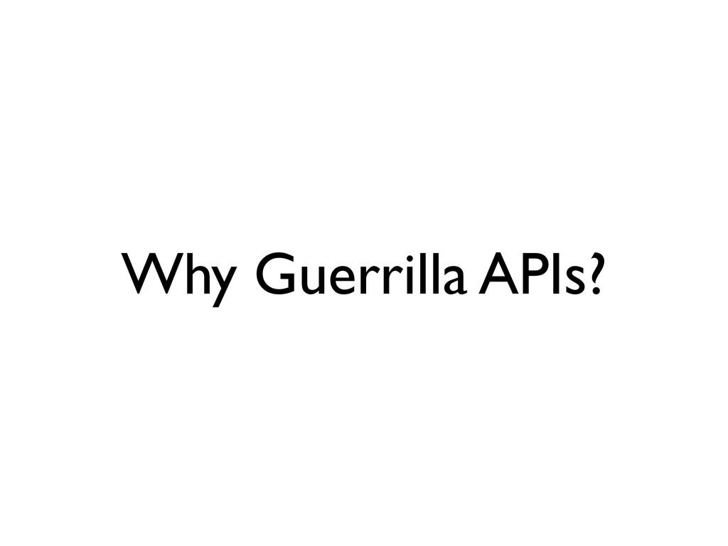 Why Guerrilla APIs?