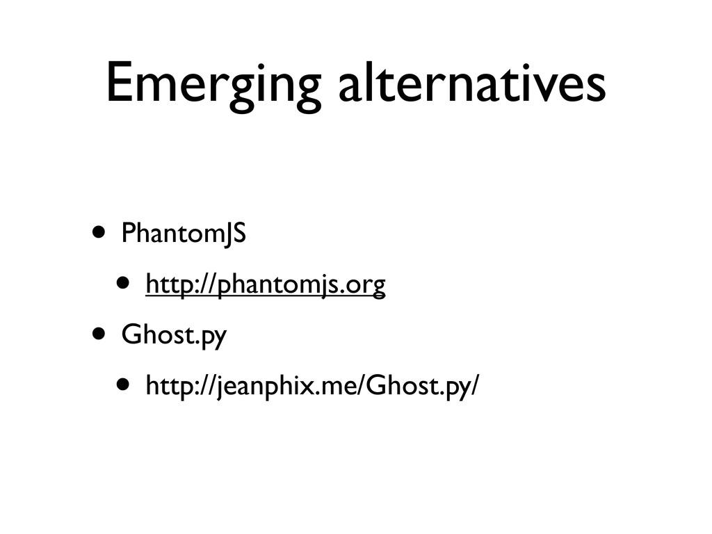 Emerging alternatives • PhantomJS • http://phan...