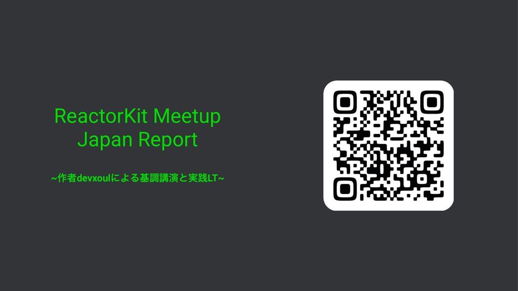 ReactorKit Meetup Japan Report ~࡞ऀdevxoulʹΑΔجௐߨ...