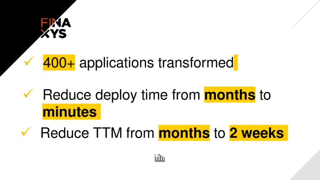  400+ applications transformed  Reduce TTM fr...