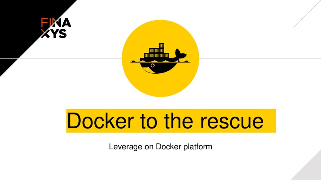 Docker to the rescue Leverage on Docker platform