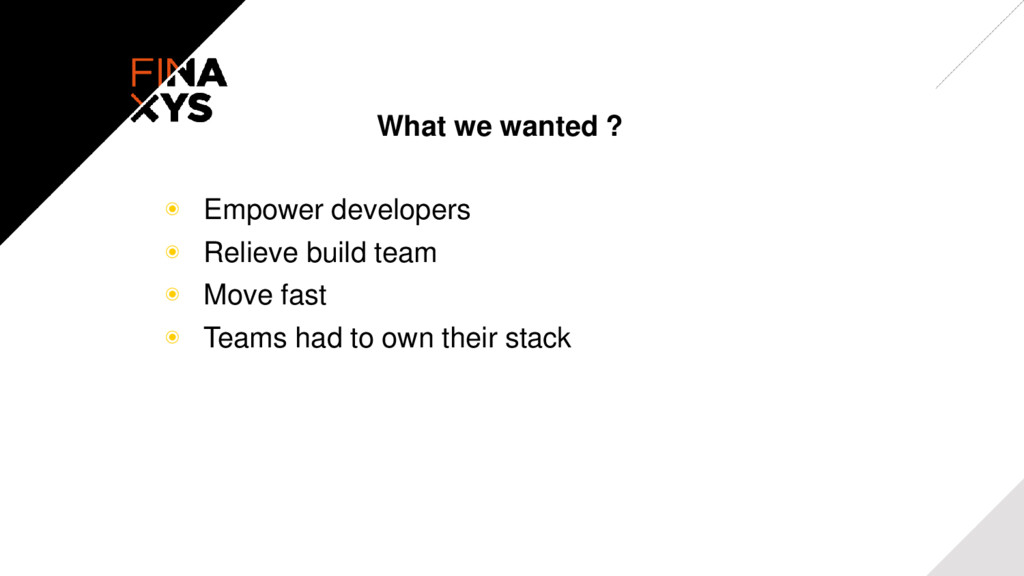 What we wanted ? ◉ Empower developers ◉ Relieve...