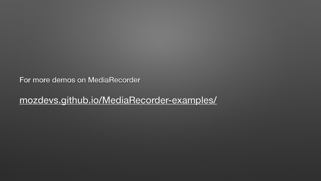 For more demos on MediaRecorder mozdevs.github....
