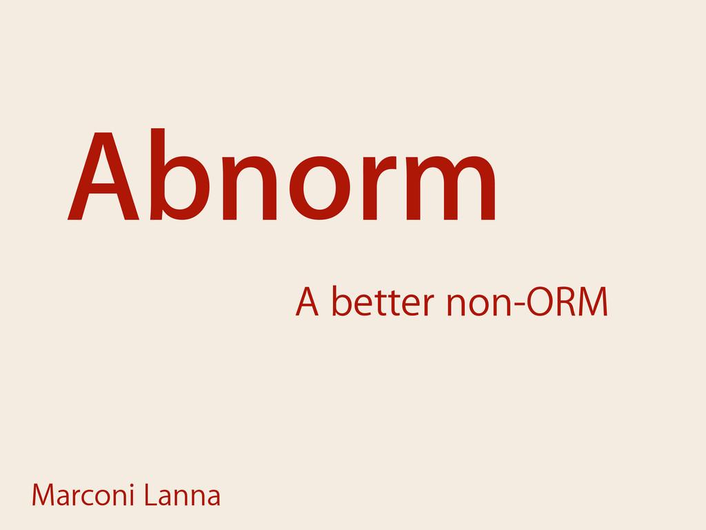 Abnorm A better non-ORM Marconi Lanna