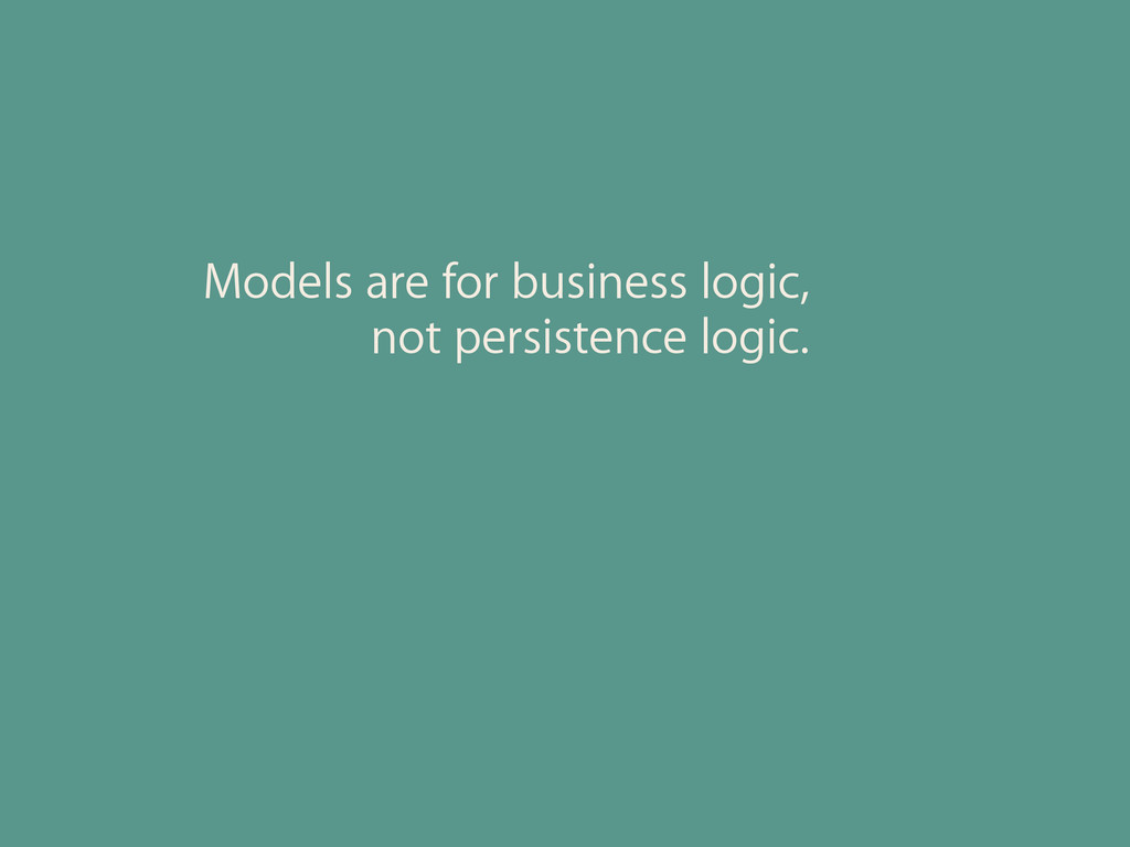 Models are for business logic, not persistence ...