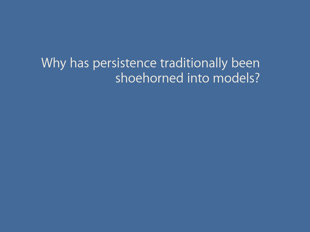 Why has persistence traditionally been shoehorn...