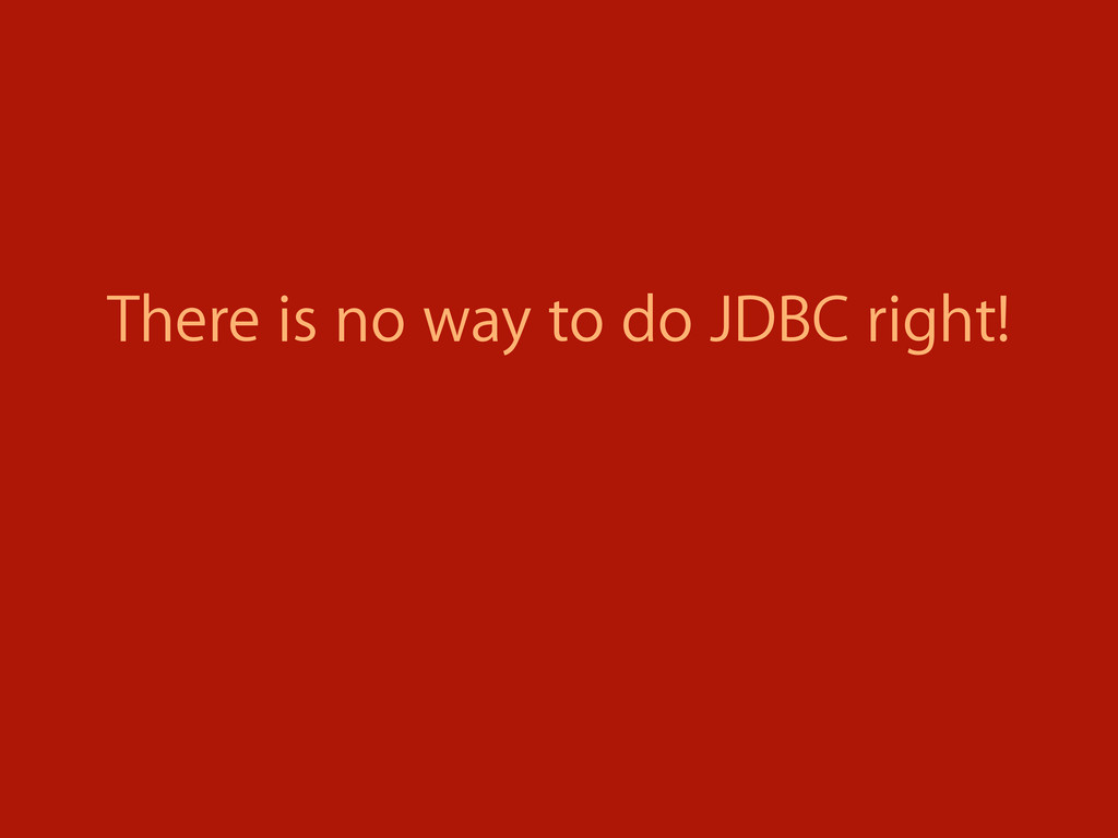 There is no way to do JDBC right!