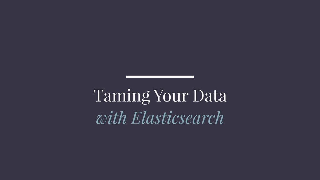 Taming Your Data with Elasticsearch