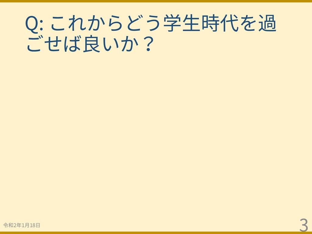 令和2年1⽉18⽇ 3 Q: これからどう学⽣時代を過 ごせば良いか?