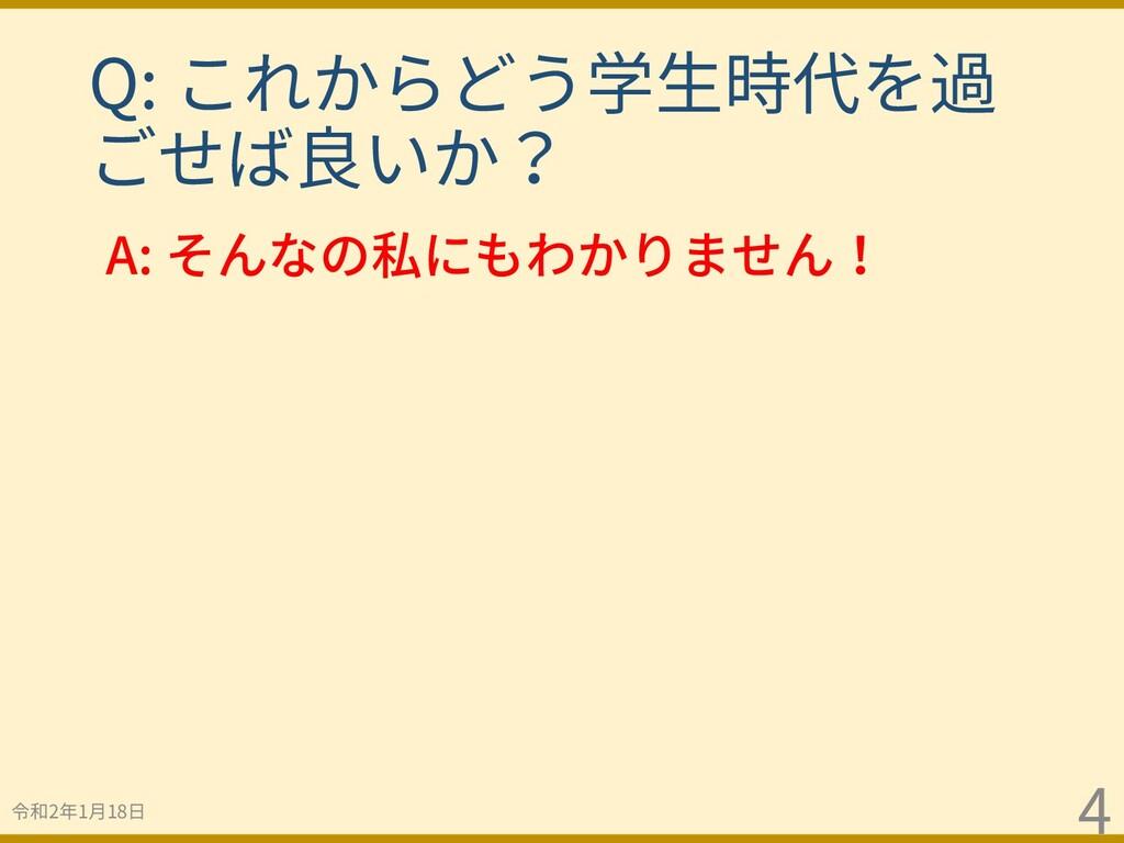 令和2年1⽉18⽇ 4 A: そんなの私にもわかりません! Q: これからどう学⽣時代を過 ご...