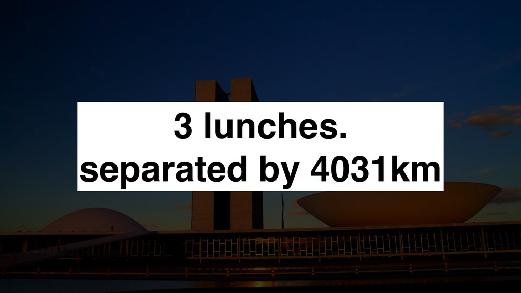 3 lunches. separated by 4031km