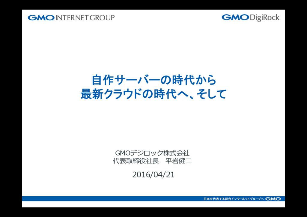 2016/04/21 GMOデジロック株式会社 代表取締役社⻑ 平岩健⼆ 自作サーバーの時代か...
