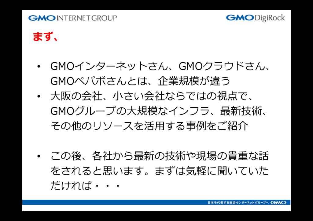 まず、 • GMOインターネットさん、GMOクラウドさん、 GMOペパボさんとは、企業規模が違...