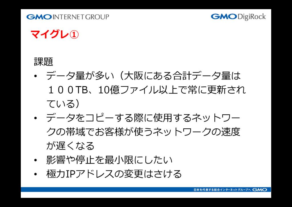 マイグレ① 課題 • データ量が多い(⼤阪にある合計データ量は 100TB、10億ファイル以上...