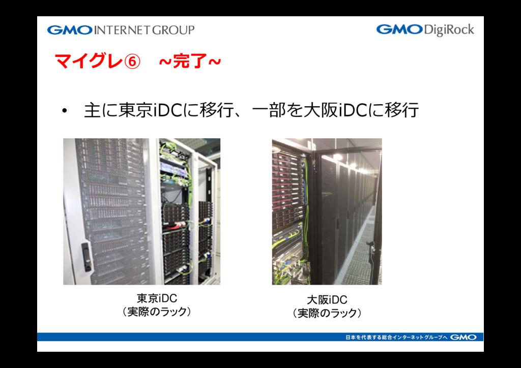 マイグレ⑥ ~完了~ • 主に東京iDCに移⾏、⼀部を⼤阪iDCに移⾏ 東京iDC (実際のラ...