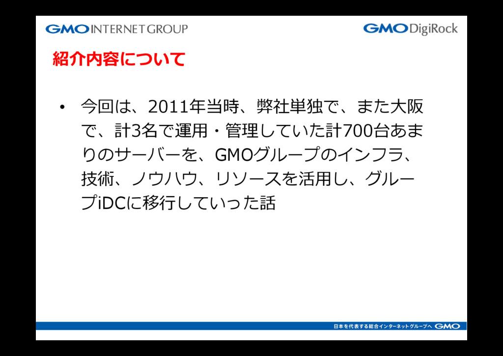 紹介内容について • 今回は、2011年当時、弊社単独で、また⼤阪 で、計3名で運⽤・管理して...