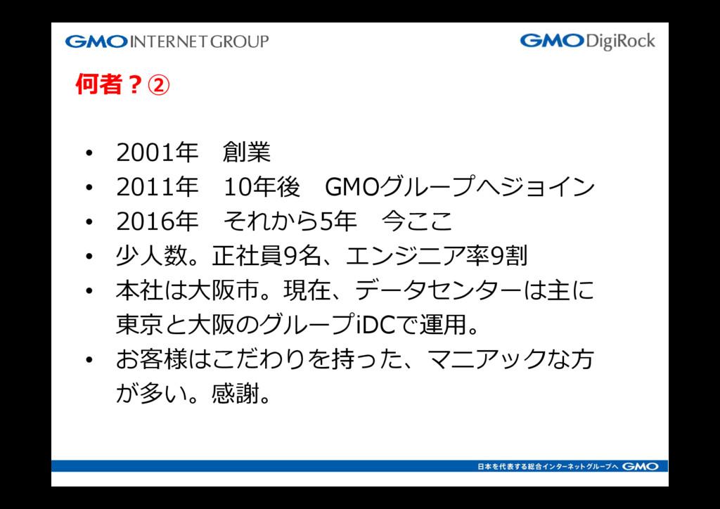 何者?② • 2001年 創業 • 2011年 10年後 GMOグループへジョイン • 201...
