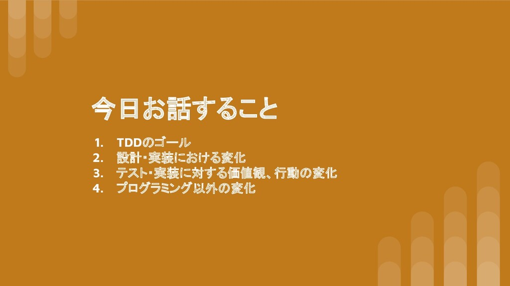 今日お話すること 1. TDDのゴール 2. 設計・実装における変化 3. テスト・実装に対す...