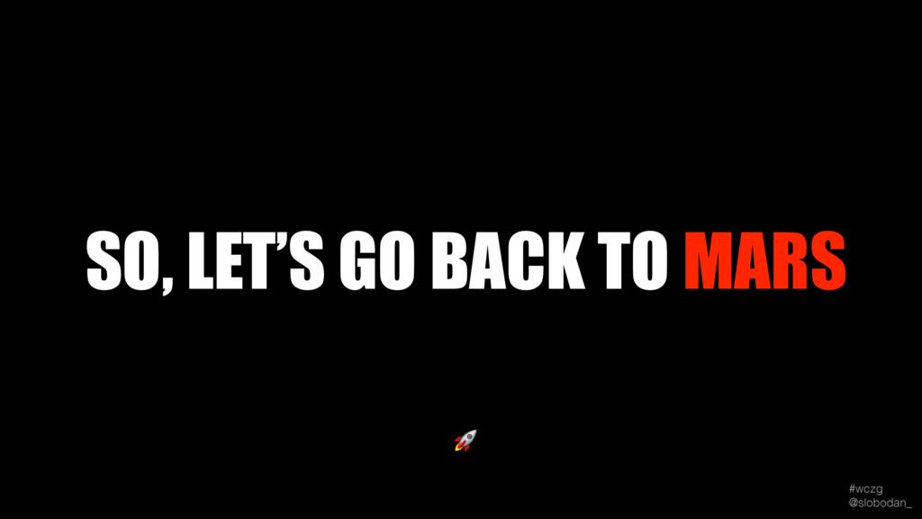 #wczg @slobodan_  SO, LET'S GO BACK TO MARS