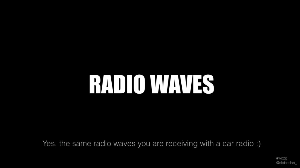 #wczg @slobodan_ Yes, the same radio waves you...
