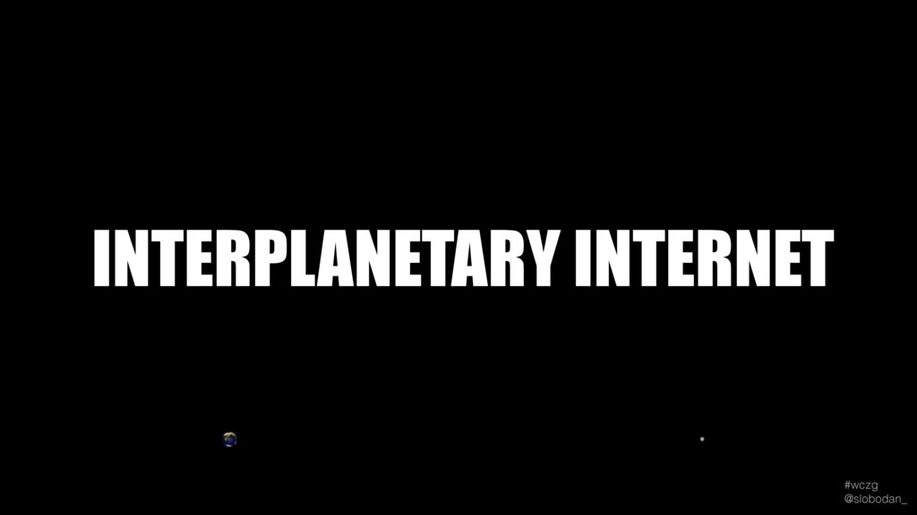 #wczg @slobodan_ INTERPLANETARY INTERNET