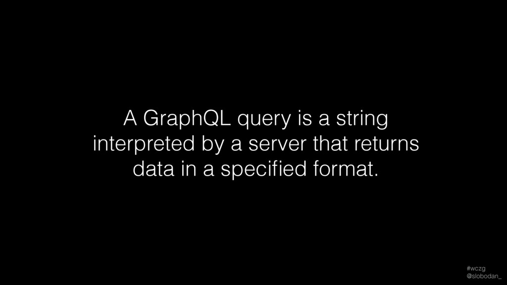 #wczg @slobodan_ A GraphQL query is a string i...