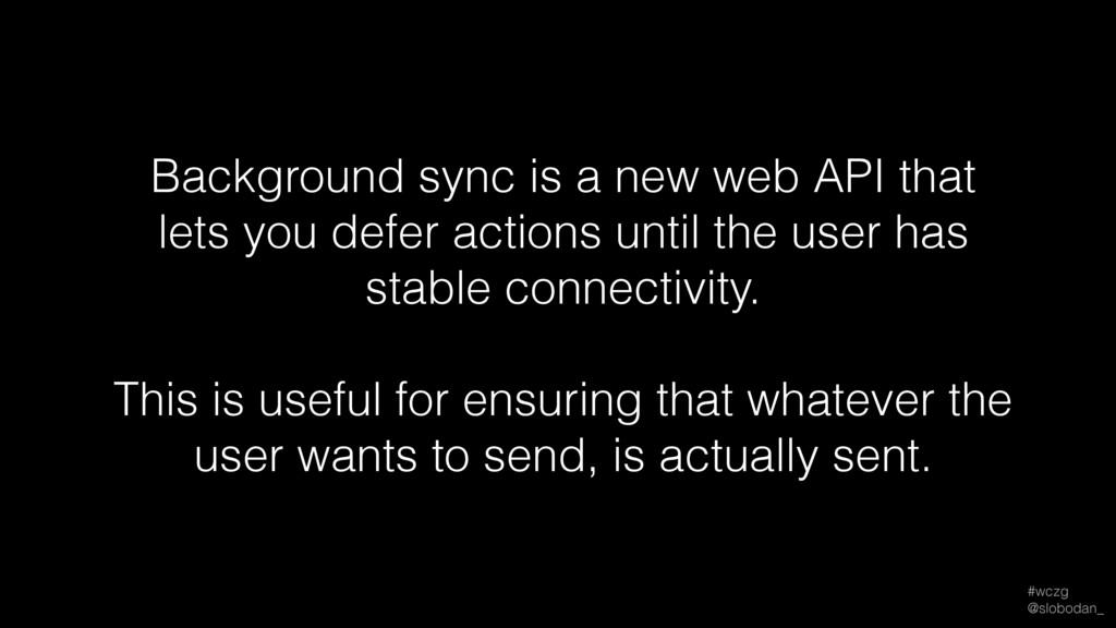 #wczg @slobodan_ Background sync is a new web ...