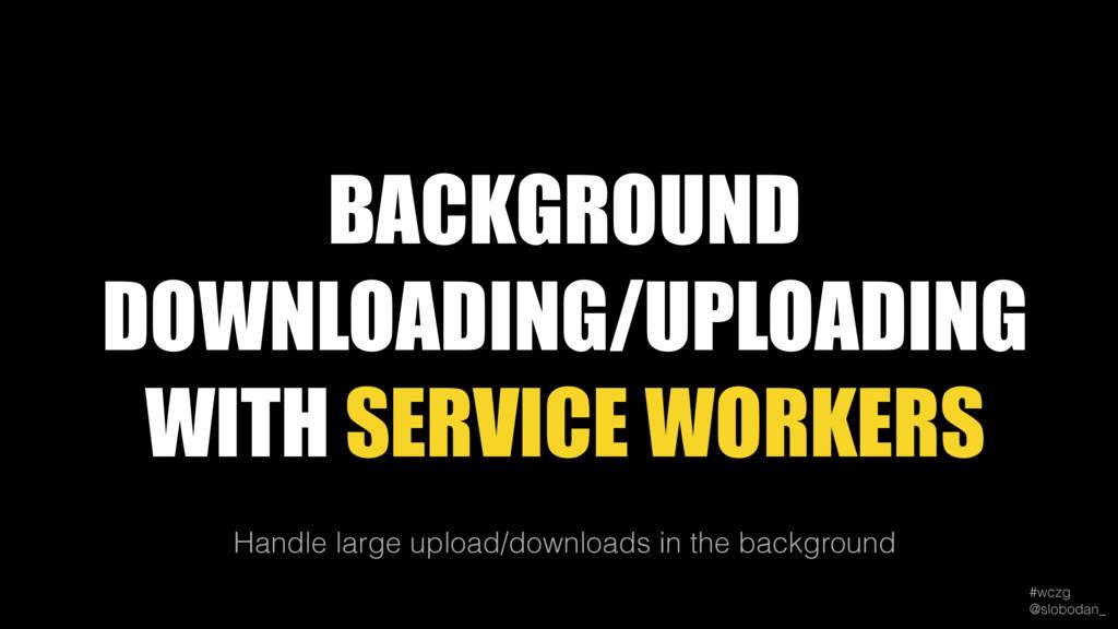 #wczg @slobodan_ Handle large upload/downloads...