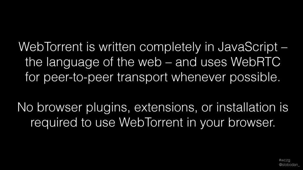 #wczg @slobodan_ WebTorrent is written complet...