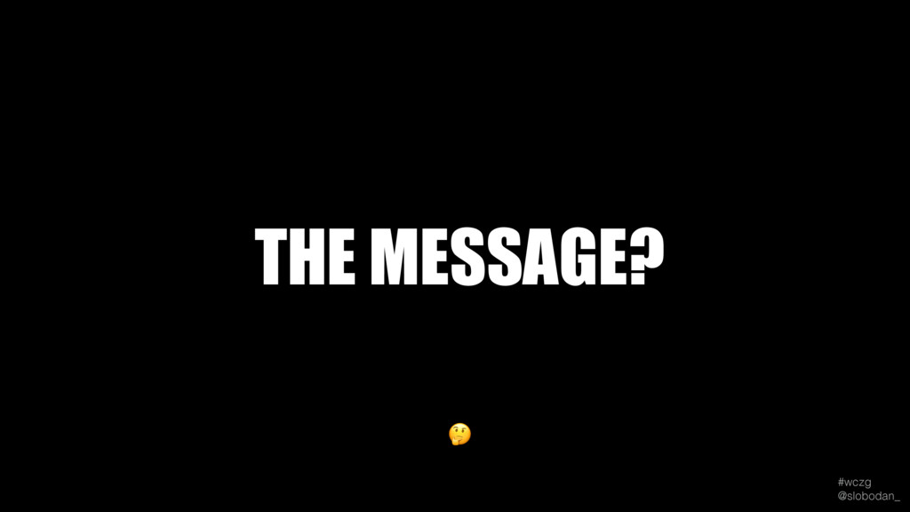 #wczg @slobodan_  THE MESSAGE?
