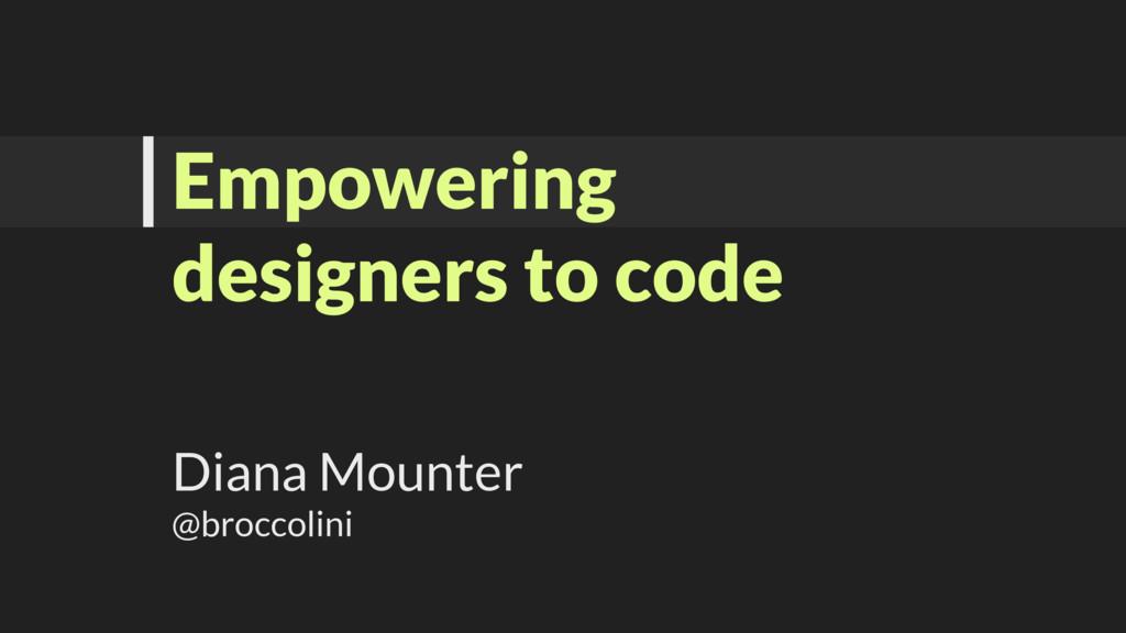 Empowering designers to code Diana Mounter @bro...
