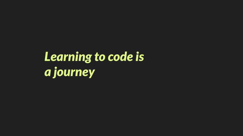 Learning to code is  a journey
