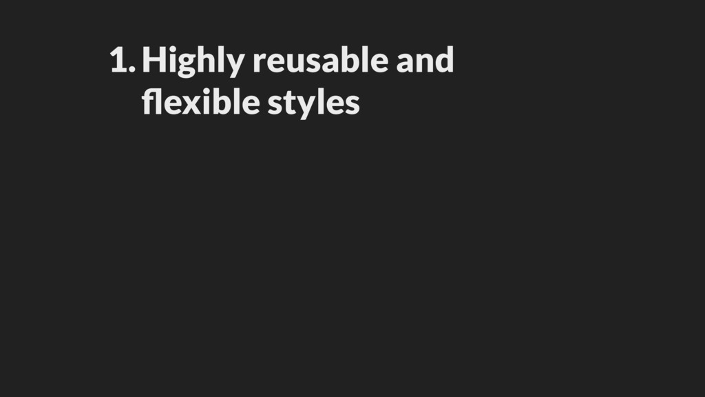 1.Highly reusable and flexible styles