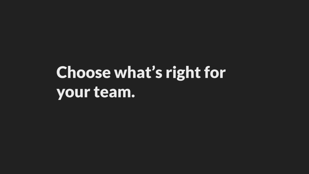 Choose what's right for your team.
