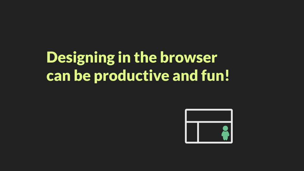 Designing in the browser can be productive and ...