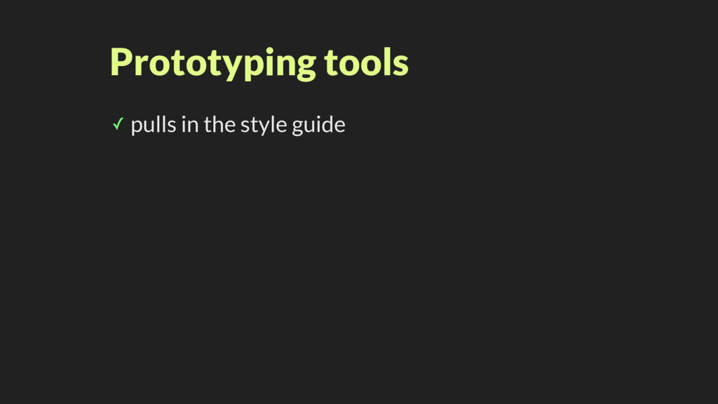 Prototyping tools ✓ pulls in the style guide