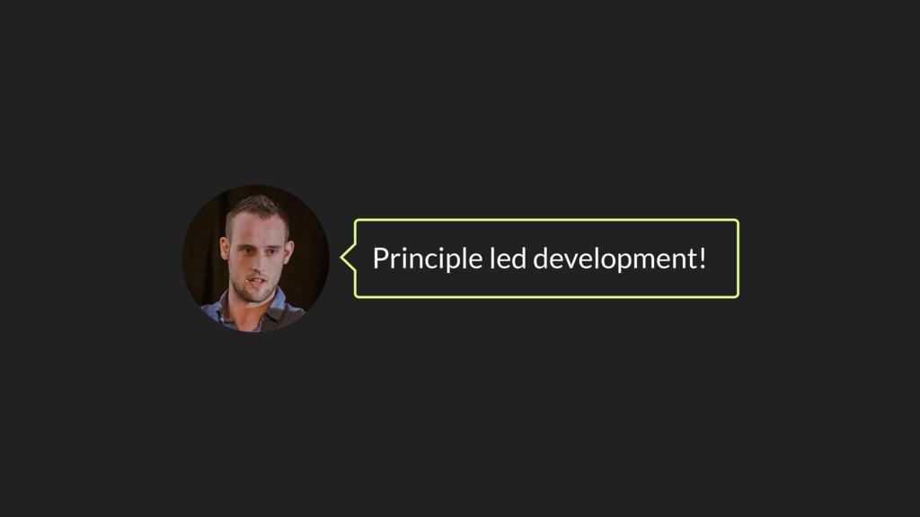 Principle led development!