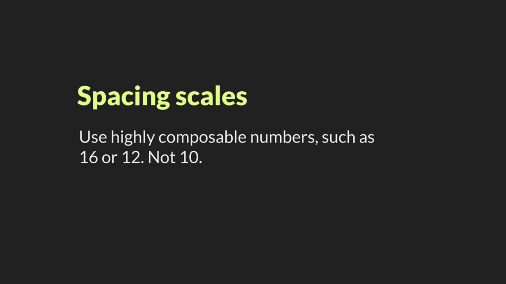 Spacing scales Use highly composable numbers, s...