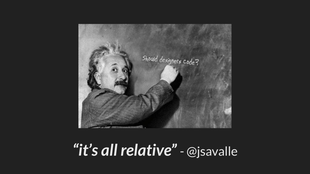 """it's all relative"" - @jsavalle"