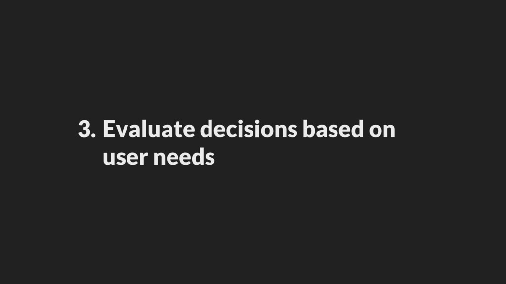 3. Evaluate decisions based on user needs